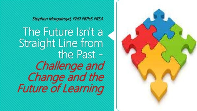 The Future Isn't a Straight Line from the Past - Challenge and Change and the Future of Learning Stephen Murgatroyd, PhD F...
