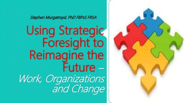 Using Strategic Foresight to Reimagine the Future – Work, Organizations and Change Stephen Murgatroyd, PhD FBPsS FRSA