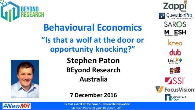 Isthatawolfatthedoor?–ResearchInnova4on StephenPaton,BEyondResearch,2016 BehaviouralEconomics StephenPa...