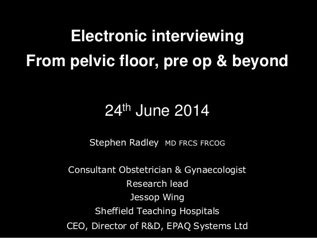 Electronic interviewing From pelvic floor, pre op & beyond 24th June 2014 Stephen Radley MD FRCS FRCOG Consultant Obstetri...