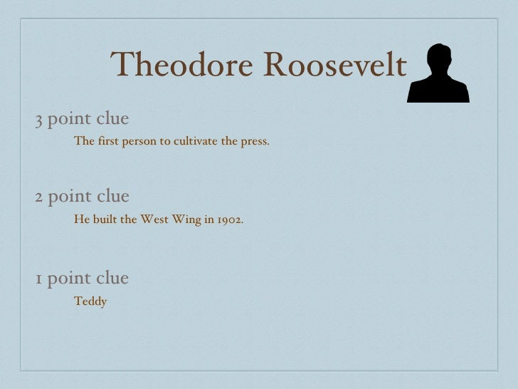 Theodore Roosevelt 3 point clue 2 point clue 1 point clue The first person to cultivate the press.  He built the West Wing...
