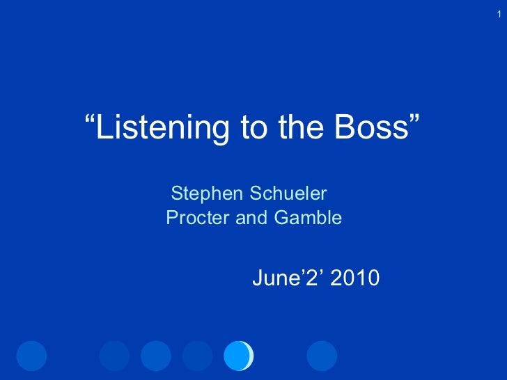 """ Listening to the Boss"" <ul><li>Stephen Schueler  </li></ul><ul><li>Procter and Gamble </li></ul>1 June'2' 2010"