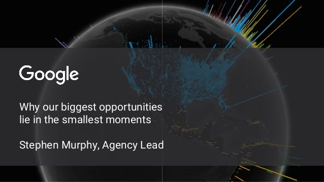 Why our biggest opportunities lie in the smallest moments Stephen Murphy, Agency Lead