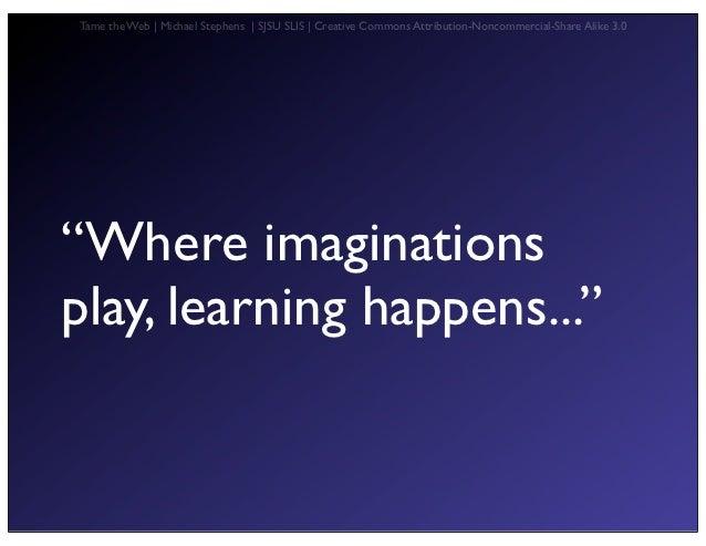 "Tame the Web   Michael Stephens   SJSU SLIS   Creative Commons Attribution-Noncommercial-Share Alike 3.0""Where imagination..."
