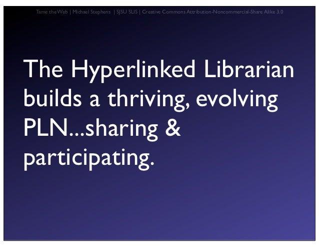 Tame the Web   Michael Stephens   SJSU SLIS   Creative Commons Attribution-Noncommercial-Share Alike 3.0The Hyperlinked Li...