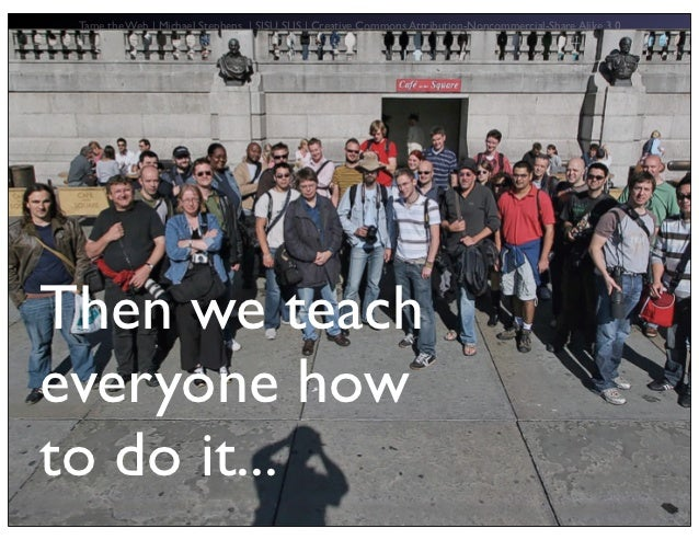 Tame the Web   Michael Stephens   SJSU SLIS   Creative Commons Attribution-Noncommercial-Share Alike 3.0Then we teachevery...