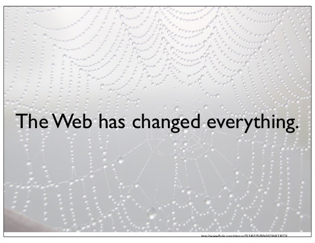 The Web has changed everything.                    http://www.flickr.com/photos/55345035@N00/284333073/