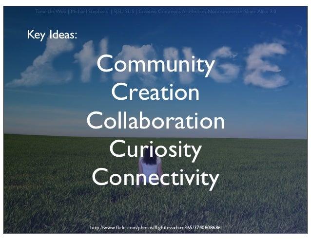 Tame the Web   Michael Stephens   SJSU SLIS   Creative Commons Attribution-Noncommercial-Share Alike 3.0Key Ideas:        ...