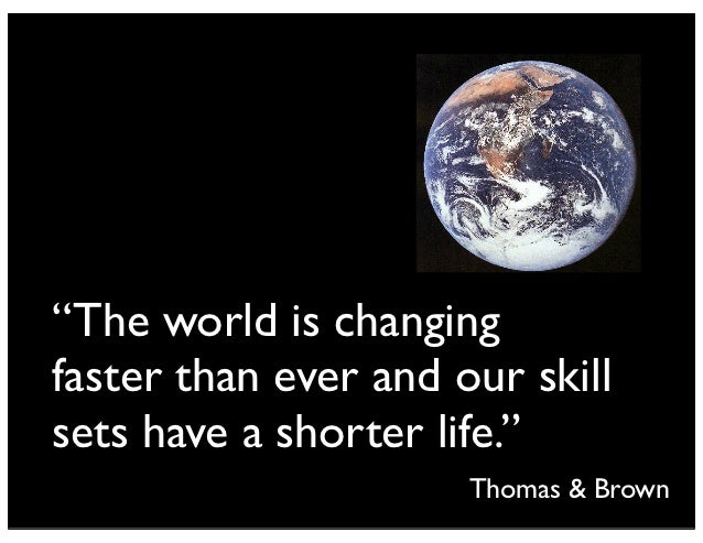 """""""The world is changingfaster than ever and our skillsets have a shorter life.""""                      Thomas & Brown"""
