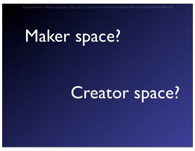 Tame the Web   Michael Stephens   SJSU SLIS   Creative Commons Attribution-Noncommercial-Share Alike 3.0 Maker space?     ...