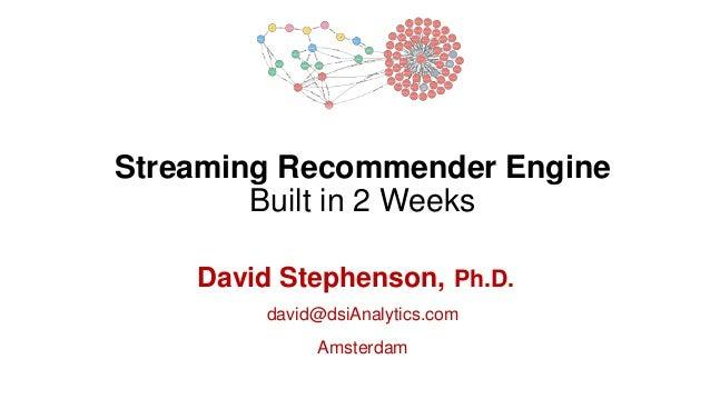 Streaming Recommender Engine Built in 2 Weeks David Stephenson, Ph.D. david@dsiAnalytics.com Amsterdam