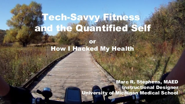 or How I Hacked My Health Tech-Savvy Fitness and the Quantified Self Marc R. Stephens, MAED Instructional Designer Univers...