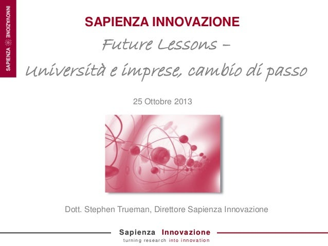 SAPIENZA INNOVAZIONE  Future Lessons – Università e imprese, cambio di passo 25 Ottobre 2013  Dott. Stephen Trueman, Diret...