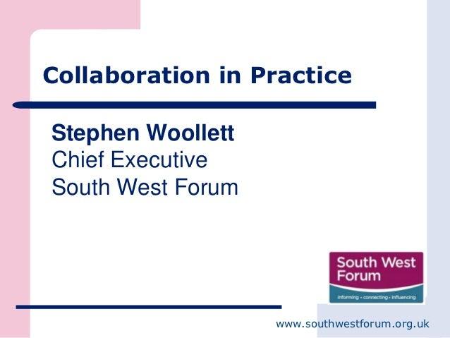 Collaboration in PracticeStephen WoollettChief ExecutiveSouth West Forum                   www.southwestforum.org.uk