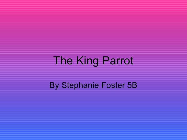 The King Parrot  By Stephanie Foster 5B