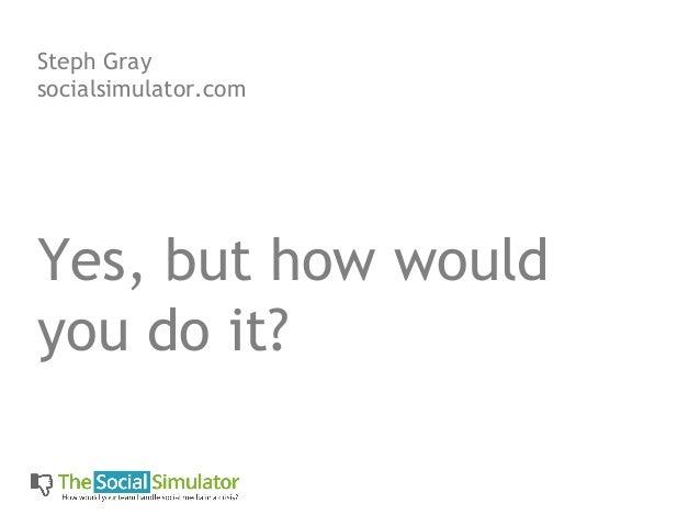 Steph Graysocialsimulator.comYes, but how wouldyou do it?