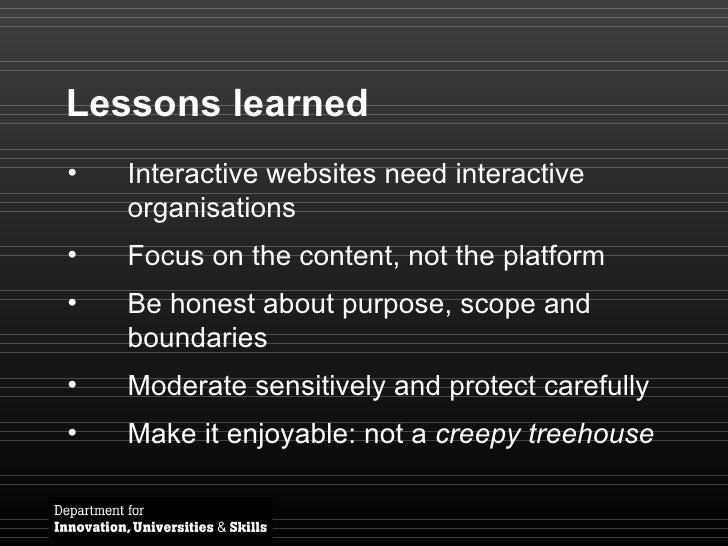 <ul><li>Interactive websites need interactive organisations </li></ul><ul><li>Focus on the content, not the platform </li>...