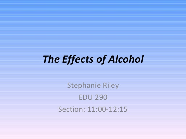 The Effects of Alcohol Stephanie Riley EDU 290 Section: 11:00-12:15