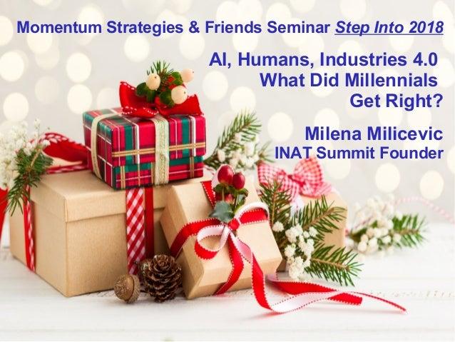 Momentum Strategies & Friends Seminar Step Into 2018 AI, Humans, Industries 4.0 What Did Millennials Get Right? Milena Mil...
