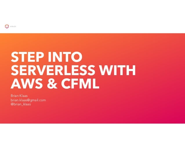 STEP INTO SERVERLESS WITH AWS & CFML Brian Klaas brian.klaas@gmail.com @brian_klaas HELLO!