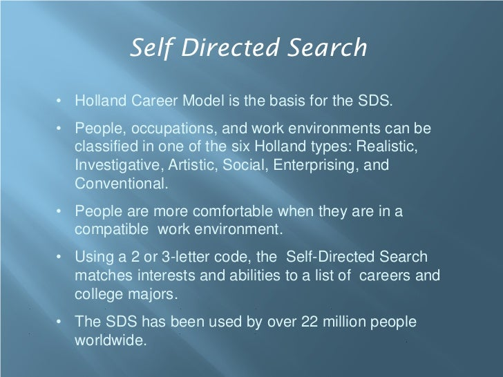 Self Directed Search• Holland Career Model is the basis for the SDS.• People, occupations, and work environments can be  c...