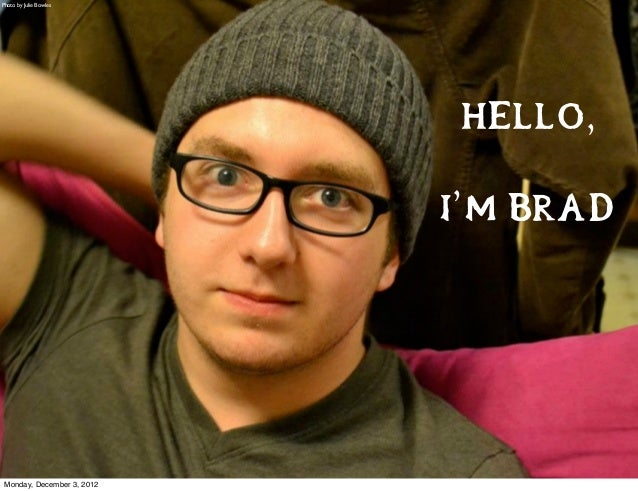 Photo by Julie Bowles                            Hello,                            I'm Brad Monday, December 3, 2012