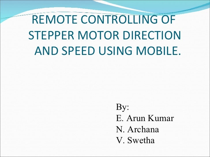REMOTE CONTROLLING OFSTEPPER MOTOR DIRECTION AND SPEED USING MOBILE.             By:             E. Arun Kumar            ...