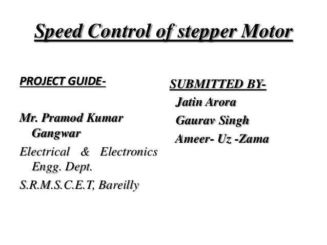 Speed Control of stepper Motor PROJECT GUIDE- Mr. Pramod Kumar Gangwar Electrical & Electronics Engg. Dept. S.R.M.S.C.E.T,...