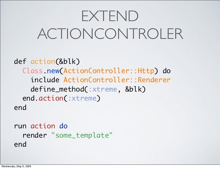 EXTEND                          ACTIONCONTROLER          def action(&blk)            Class.new(ActionController::Http) do ...