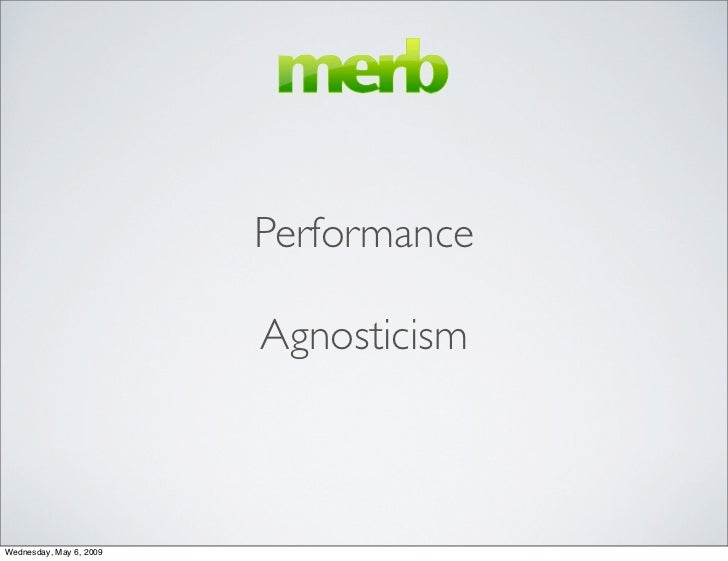 Performance                           Agnosticism    Wednesday, May 6, 2009