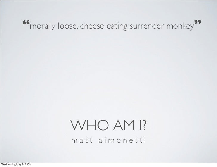 """morally loose, cheese eating surrender monkey""                                WHO AM I?                            matt a..."