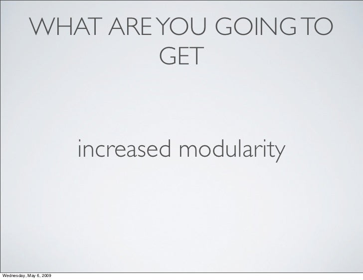 WHAT ARE YOU GOING TO                     GET                            increased modularity    Wednesday, May 6, 2009