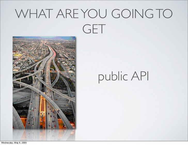WHAT ARE YOU GOING TO                     GET                            public API    Wednesday, May 6, 2009