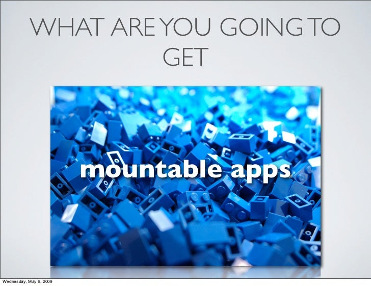 WHAT ARE YOU GOING TO                     GET                             mountable apps    Wednesday, May 6, 2009