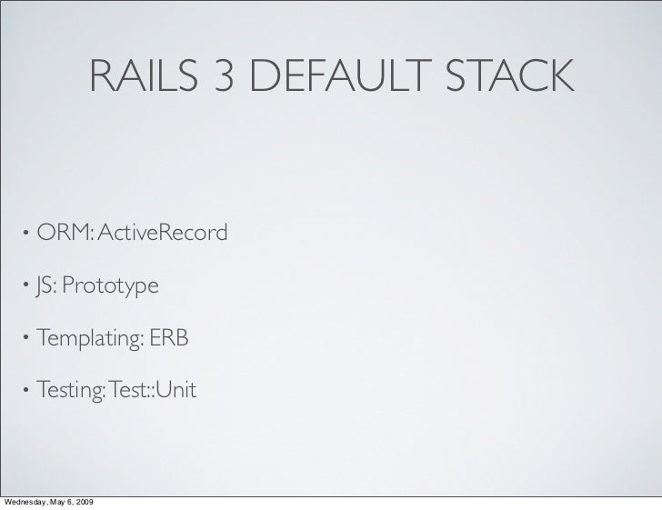 RAILS 3 DEFAULT STACK      • ORM: ActiveRecord     • JS: Prototype     • Templating: ERB     • Testing: Test::Unit     Wed...