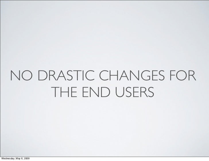 NO DRASTIC CHANGES FOR           THE END USERS    Wednesday, May 6, 2009