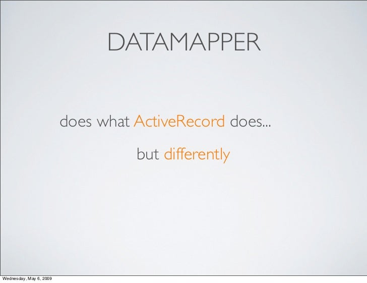DATAMAPPER                           does what ActiveRecord does...                                    but differently    ...