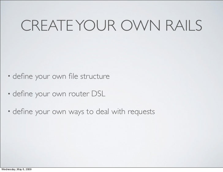 CREATE YOUR OWN RAILS       • define              your own file structure      • define              your own router DSL     ...