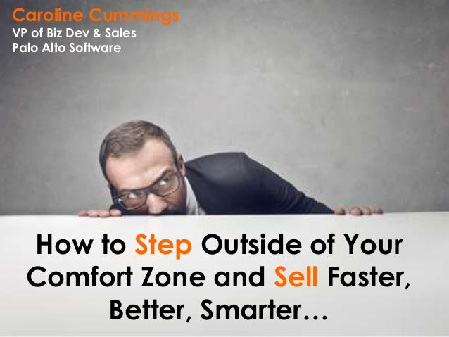 How to Step Outside of Your Comfort Zone and Sell Faster, Better, Smarter… Caroline Cummings VP of Biz Dev & Sales Palo Al...