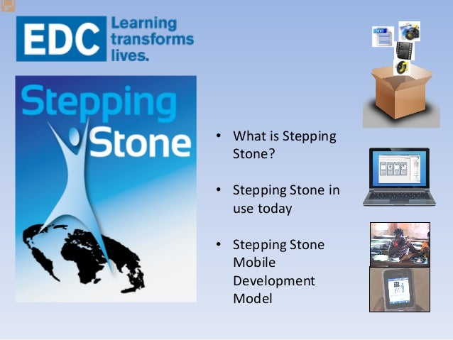 • What is Stepping Stone? • Stepping Stone in use today • Stepping Stone Mobile Development Model