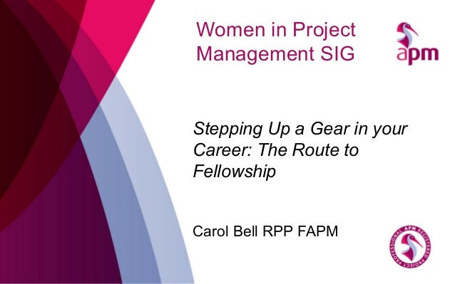 Women in Project Management SIG Stepping Up a Gear in your Career: The Route to Fellowship Carol Bell RPP FAPM