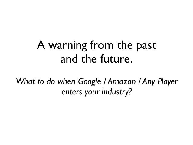 A warning from the pastand the future.What to do when Google / Amazon / Any Playerenters your industry?