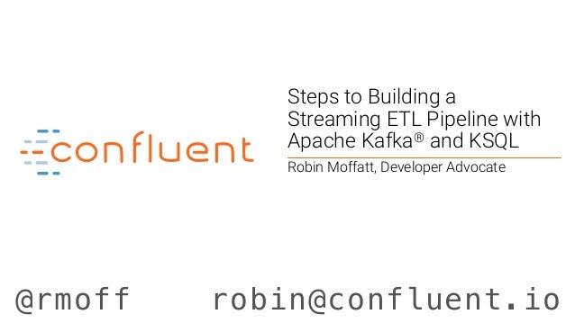 @rmoff robin@confluent.io Steps to Building a Streaming ETL Pipeline with Apache Kafka® and KSQL Robin Moffatt, Developer ...