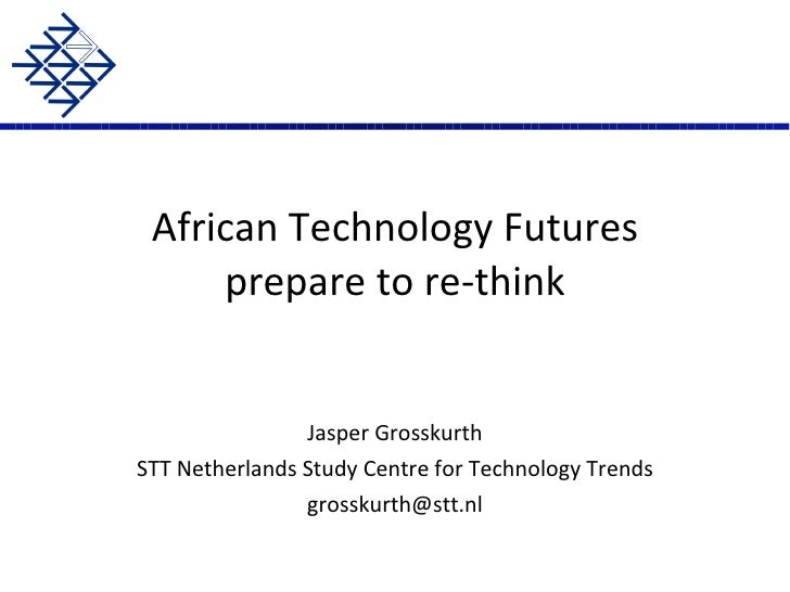 African Technology Futures prepare to re-think Jasper Grosskurth STT Netherlands Study Centre for Technology Trends [email...