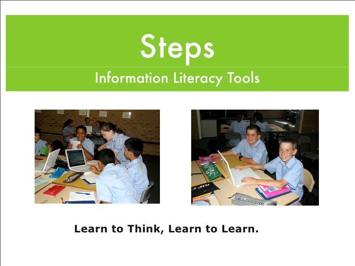 Steps    Information Literacy Tools     Learn to Think, Learn to Learn.