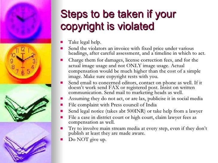Steps to be taken if your copyright is violated <ul><li>Take legal help. </li></ul><ul><li>Send the violators an invoice w...