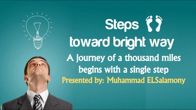 Steps toward bright way A journey of a thousand miles begins with a single step Presented by: Muhammad ELSalamony