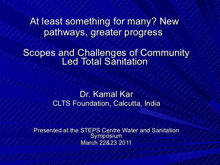 At least something for many? New pathways, greater progress  Scopes and Challenges of Community Led Total Sanitation  Dr. ...