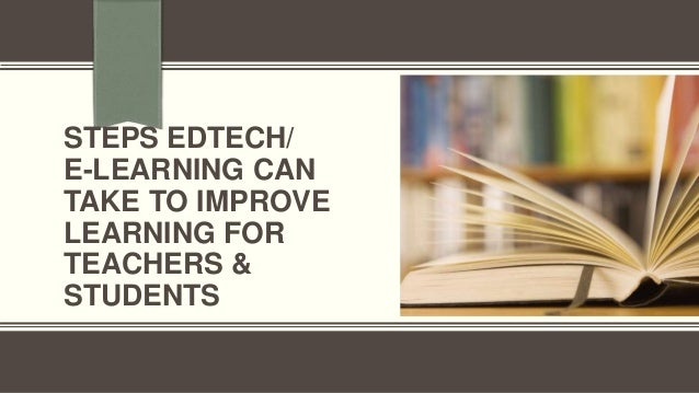 STEPS EDTECH/ E-LEARNING CAN TAKE TO IMPROVE LEARNING FOR TEACHERS & STUDENTS