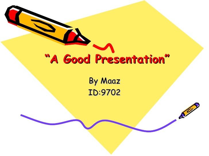 """ A Good Presentation"" By Maaz ID:9702"
